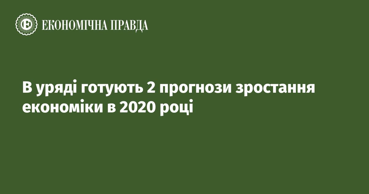 В уряді готують 2 прогнози зростання економіки в 2020 році