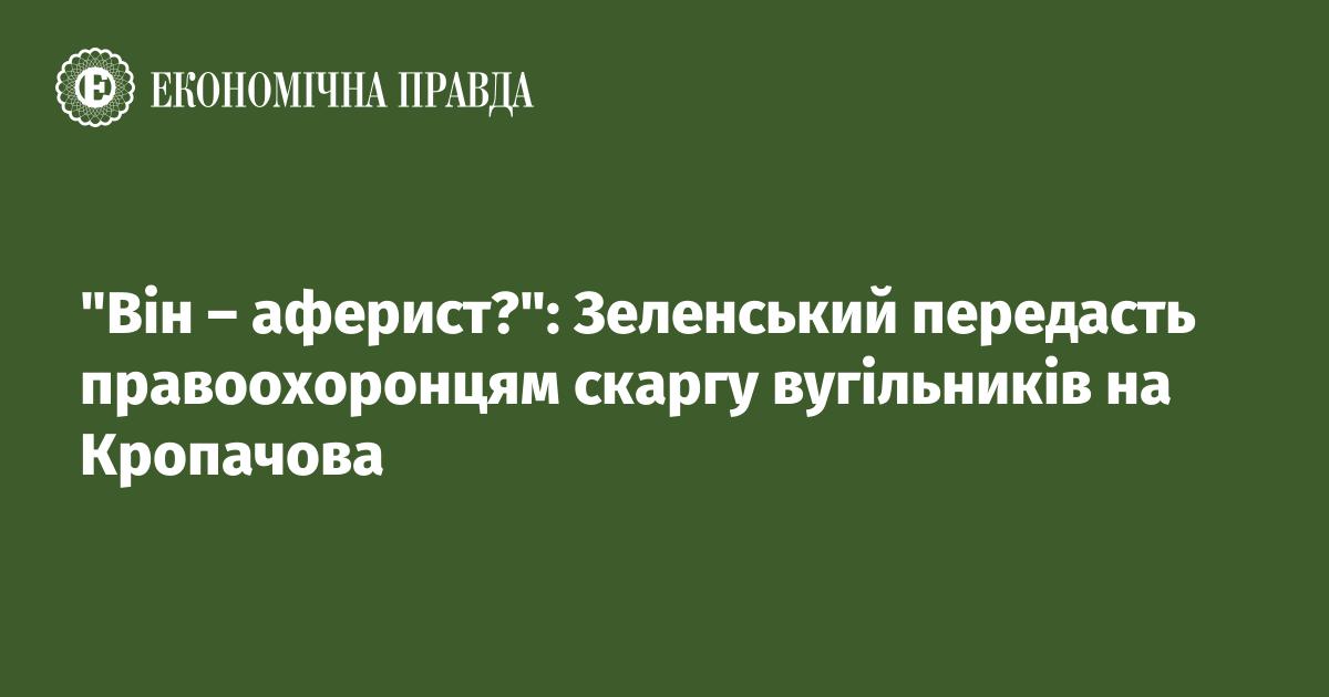 """""""Він – аферист?"""": Зеленський передасть правоохоронцям скаргу вугільників на Кропачова"""