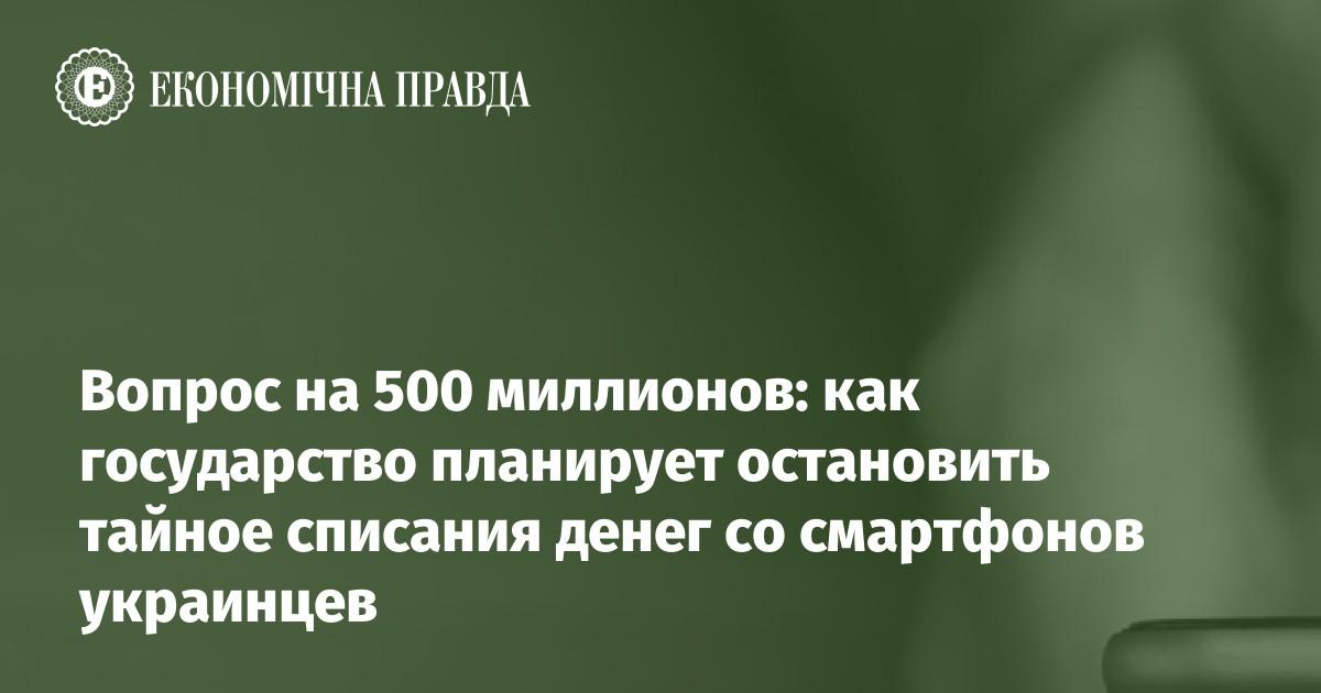 Вопрос на 500 миллионов: как государство планирует остановить тайное списания денег со смартфонов украинцев | Экономическая правда